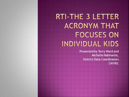 Presented by Terry Ward and Michelle Robinette, District Data Coordinators CNYRIC.