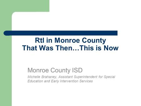 RtI in Monroe County That Was Then…This is Now Monroe County ISD Michelle Brahaney, Assistant Superintendent for Special Education and Early Intervention.