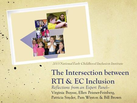 The Intersection between RTI & EC Inclusion Reflections from an Expert Panel— Virginia Buysse, Ellen Peisner-Feinberg, Patricia Snyder, Pam Winton & Bill.