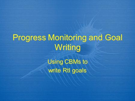 Progress Monitoring and Goal Writing Using CBMs to write RtI goals Using CBMs to write RtI goals.