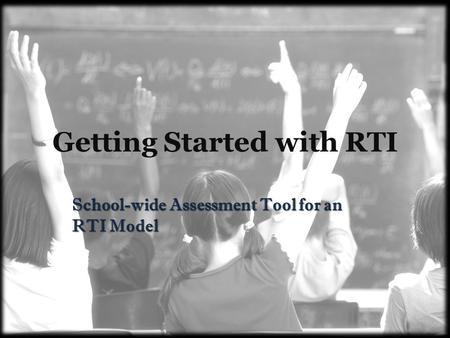 Getting Started with RTI School-wide Assessment Tool for an RTI Model.