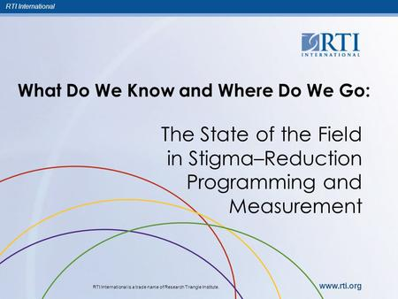 RTI International RTI International is a trade name of Research Triangle Institute. www.rti.org What Do We Know and Where Do We Go: The State of the Field.