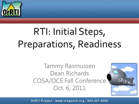 RTI: Initial Steps, Preparations, Readiness Tammy Rasmussen Dean Richards COSA/OCE Fall Conference Oct. 6, 2011.