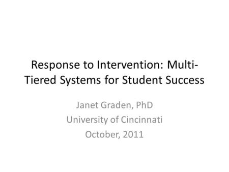 Response to Intervention: Multi- Tiered Systems for Student Success Janet Graden, PhD University of Cincinnati October, 2011.