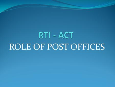 ROLE OF POST OFFICES. RTI All the head post offices are designated as nodal agency for receipt of applications. Applications received on behalf of all.