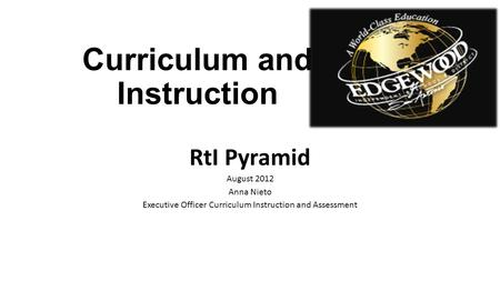 Curriculum and Instruction RtI Pyramid August 2012 Anna Nieto Executive Officer Curriculum Instruction and Assessment.