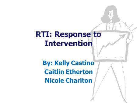 RTI: Response to Intervention By: Kelly Castino Caitlin Etherton Nicole Charlton.