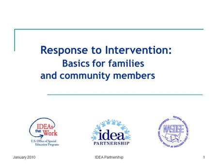 January 2010IDEA Partnership1 Response to Intervention: Basics for families and community members.