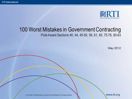 RTI International Contractor International is a trade name of Research Triangle Institute. www.rti.org 100 Worst Mistakes in Government Contracting Post-Award.