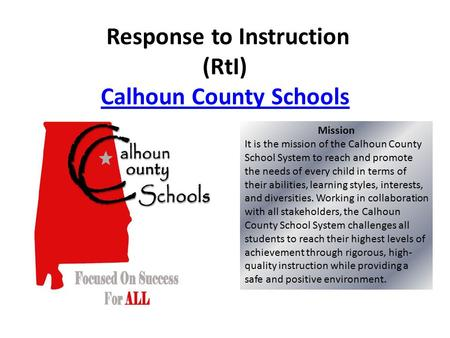 Response to Instruction (RtI) Calhoun County Schools Calhoun County Schools Mission It is the mission of the Calhoun County School System to reach and.