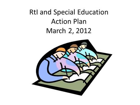 RtI and Special Education Action Plan March 2, 2012.