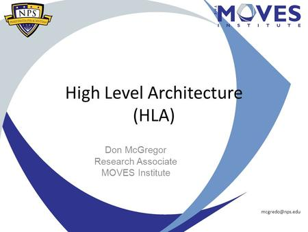 High Level Architecture (HLA) Don McGregor Research Associate MOVES Institute