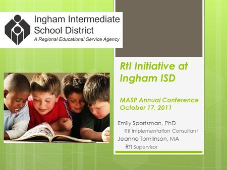 RtI Initiative at Ingham ISD MASP Annual Conference October 17, 2011 Emily Sportsman, PhD RtI Implementation Consultant Jeanne Tomlinson, MA RtI Supervisor.