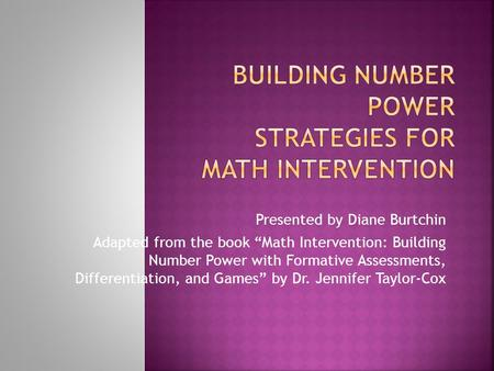 "Presented by Diane Burtchin Adapted from the book ""Math Intervention: Building Number Power with Formative Assessments, Differentiation, and Games"" by."