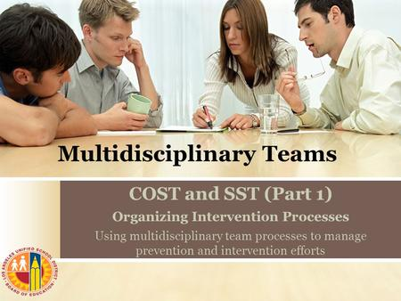 Multidisciplinary Teams COST and SST (Part 1) Organizing Intervention Processes Using multidisciplinary team processes to manage prevention and intervention.