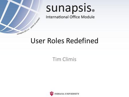 User Roles Redefined Tim Climis. What am I doing here? How do I create a user? What roles are available? I don't see a role I need. How do I make my own?