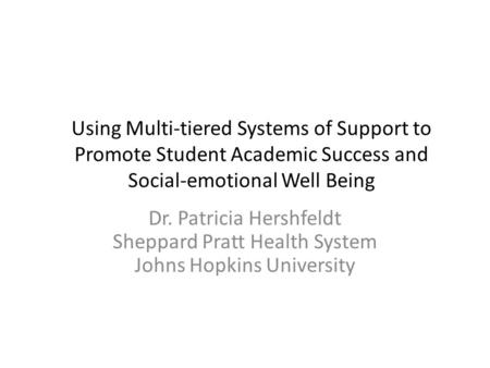 Using Multi-tiered Systems of Support to Promote Student Academic Success and Social-emotional Well Being Dr. Patricia Hershfeldt Sheppard Pratt Health.