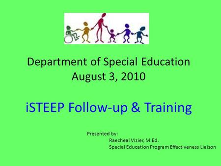 Department of Special Education August 3, 2010 iSTEEP Follow-up & Training Presented by: Raecheal Vizier, M.Ed. Special Education Program Effectiveness.