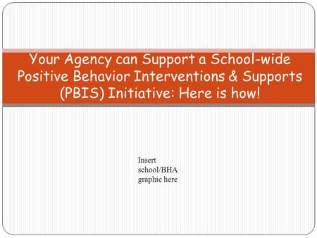 Your Agency can Support a School-wide Positive Behavior Interventions & Supports (PBIS) Initiative: Here is how! Insert school/BHA graphic here.