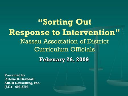 """Sorting Out Response to Intervention"" Nassau Association of District Curriculum Officials February 26, 2009 Presented by Arlene B. Crandall ABCD Consulting,"