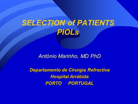 SELECTION of PATIENTS PIOLs António Marinho, MD PhD Departamento de Cirurgia Refractiva Hospital Arrábida PORTO PORTUGAL.