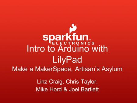 Intro to Arduino with LilyPad Make a MakerSpace, Artisan's Asylum Linz Craig, Chris Taylor, Mike Hord & Joel Bartlett.