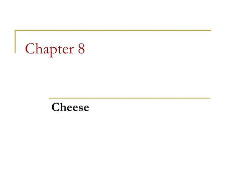 Chapter 8 Cheese. Chapter 8 Objectives Trace a brief culinary history of cheese Explain the cheese-making process overall Identify classifications of.