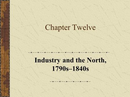 Chapter Twelve Industry and the North, 1790s–1840s.