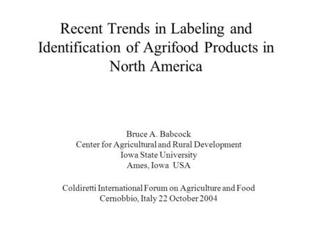 Recent Trends in Labeling and Identification of Agrifood Products in North America Bruce A. Babcock Center for Agricultural and Rural Development Iowa.