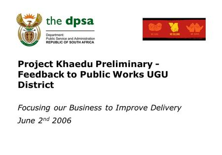 Project Khaedu Preliminary - Feedback to Public Works UGU District Focusing our Business to Improve Delivery June 2 nd 2006.
