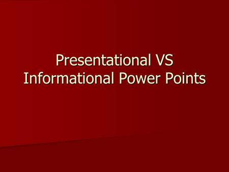 Presentational VS Informational Power Points Two Types of Power Points Informational Informational All the information is on the slide. A person can.