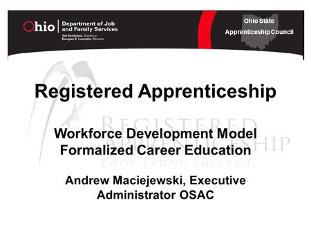Ohio State Apprenticeship Council Registered Apprenticeship Workforce Development Model Formalized Career Education Andrew Maciejewski, Executive Administrator.