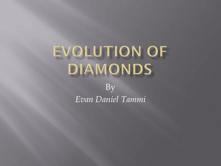 By Evan Daniel Tammi  Diamonds were formed millions of years ago below the earth's surface between 75 to 120 miles deep by pressure and extreme heat.