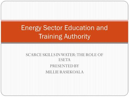 SCARCE SKILLS IN WATER: THE ROLE OF ESETA PRESENTED BY MILLIE RASEKOALA Energy Sector Education and Training Authority.