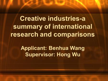 Creative industries-a summary of international research and comparisons Applicant: Benhua Wang Supervisor: Hong Wu.