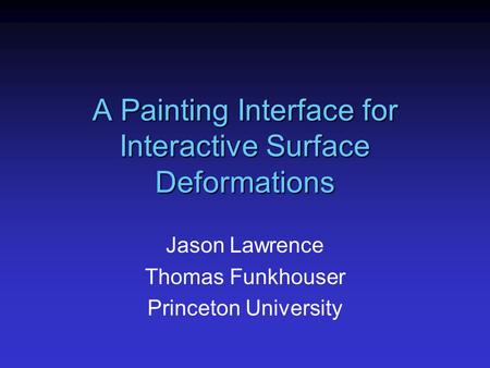 A Painting Interface for Interactive Surface Deformations Jason Lawrence Thomas Funkhouser Princeton University.