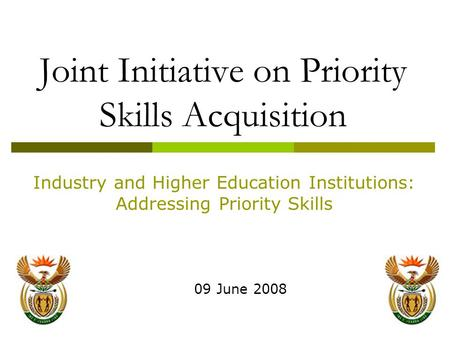 1 Joint Initiative on Priority Skills Acquisition 09 June 2008 Industry and Higher Education Institutions: Addressing Priority Skills.