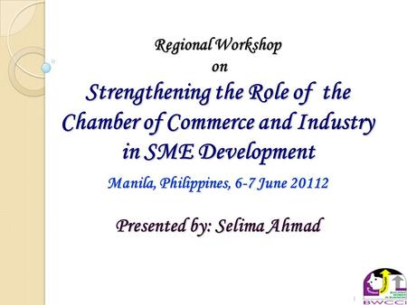 1 Regional Workshop on on Strengthening the Role of the Chamber of Commerce and Industry in SME Development Manila, Philippines, 6-7 June 20112 Presented.