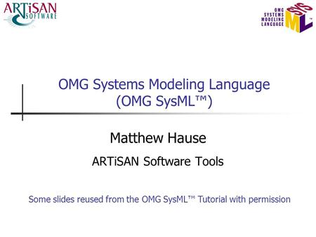 OMG Systems Modeling Language (OMG SysML™) Matthew Hause ARTiSAN Software Tools Some slides reused from the OMG SysML™ Tutorial with permission.