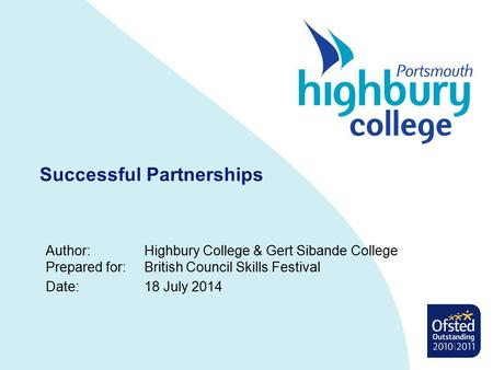 Successful Partnerships Author:Highbury College & Gert Sibande College Prepared for:British Council Skills Festival Date:18 July 2014.