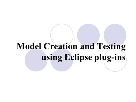 Model Creation and Testing using Eclipse plug-ins.