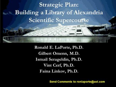 Strategic Plan: Building a Library of Alexandria Scientific Supercourse Ronald E. LaPorte, Ph.D. Gilbert Omenn, M.D. Ismail Serageldin, Ph.D. Vint Cerf,