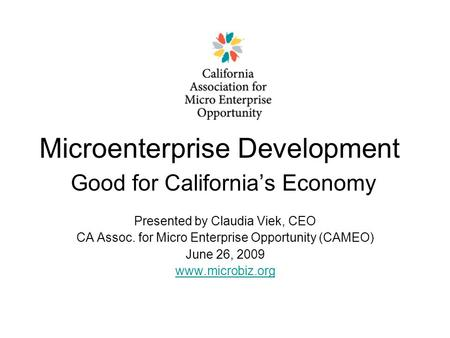 Microenterprise Development Good for California's Economy Presented by Claudia Viek, CEO CA Assoc. for Micro Enterprise Opportunity (CAMEO) June 26, 2009.