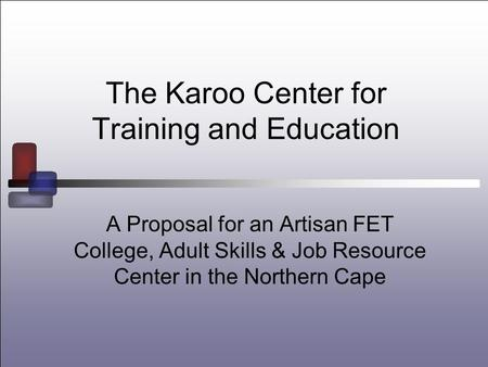 The Karoo Center for Training and Education A Proposal for an Artisan FET College, Adult Skills & <strong>Job</strong> Resource Center in the Northern Cape.
