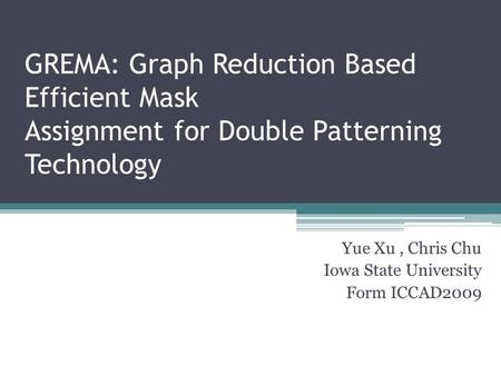 GREMA: Graph Reduction Based Efficient Mask Assignment for Double Patterning Technology Yue Xu, Chris Chu Iowa State University Form ICCAD2009.