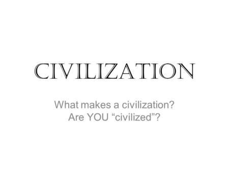 "Civilization What makes a civilization? Are YOU ""civilized""?"
