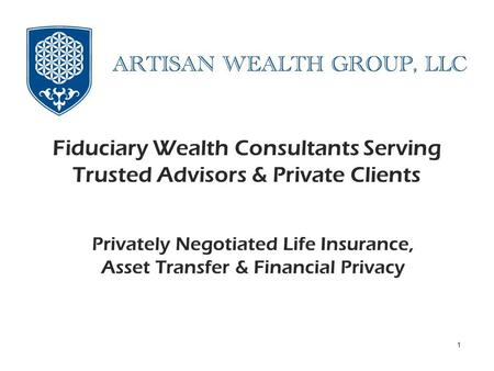 Privately Negotiated Life Insurance, Asset Protection and Client Privacy Fiduciary Wealth Consultants Serving Trusted Advisors & Private Clients 1 Privately.