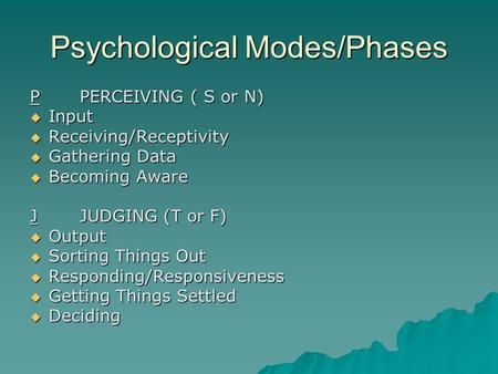 Psychological Modes/Phases PPERCEIVING ( S or N)  Input  Receiving/Receptivity  Gathering Data  Becoming Aware JJUDGING (T or F)  Output  Sorting.