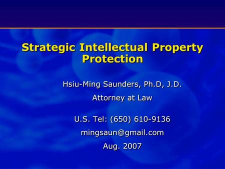 Strategic Intellectual Property Protection Hsiu-Ming Saunders, Ph.D, J.D. Attorney at Law U.S. Tel: (650) 610-9136 Aug. 2007.