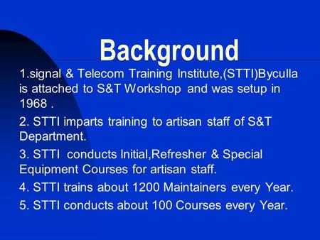 Background 1.signal & Telecom Training Institute,(STTI)Byculla is attached to S&T Workshop and was setup in 1968 . 2. STTI imparts training to artisan.